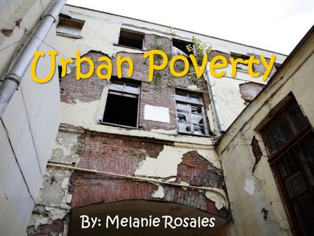 Urban Poverty By: Melanie Rosales. Why is it important to take notice? It is important to be familiar with the characteristics of urban poverty so that.