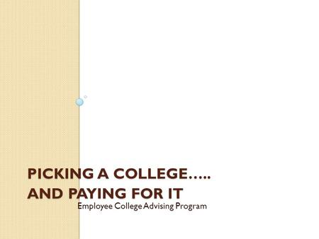 PICKING A COLLEGE….. AND PAYING FOR IT Employee College Advising Program.
