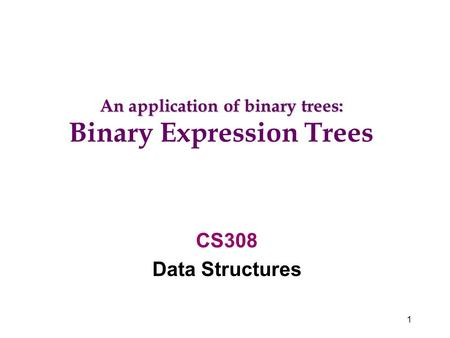 1 CS308 Data Structures An application of binary trees: Binary Expression Trees.