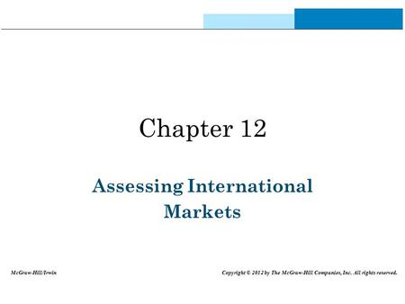Chapter 12 Assessing International Markets McGraw-Hill/Irwin Copyright © 2012 by The McGraw-Hill Companies, Inc. All rights reserved.