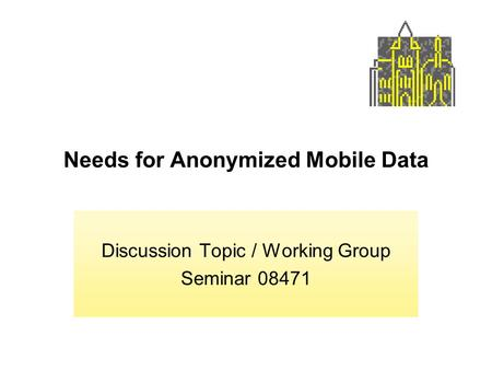 Needs for Anonymized Mobile Data Discussion Topic / Working Group Seminar 08471.
