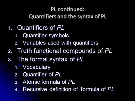 PL continued: Quantifiers and the syntax of PL 1. Quantifiers of PL 1. Quantifier symbols 2. Variables used with quantifiers 2. Truth functional compounds.