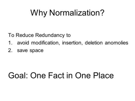 Why Normalization? To Reduce Redundancy to 1.avoid modification, insertion, deletion anomolies 2.save space Goal: One Fact in One Place.