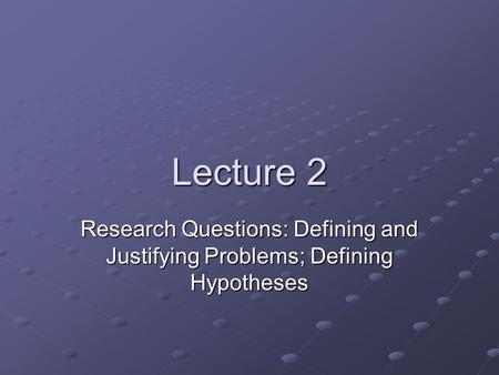 Lecture 2 Research Questions: Defining and Justifying Problems; Defining Hypotheses.