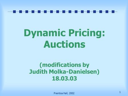 1 Prentice Hall, 2002 Dynamic Pricing: Auctions (modifications by Judith Molka-Danielsen) 18.03.03.