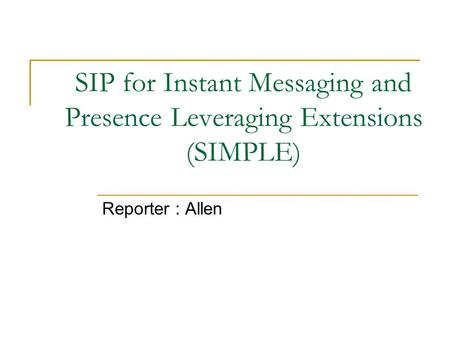 SIP for Instant Messaging and Presence Leveraging Extensions (SIMPLE) Reporter : Allen.