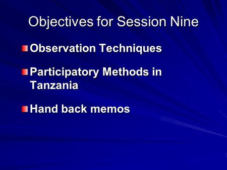 Objectives for Session Nine Observation Techniques Participatory Methods in Tanzania Hand back memos.