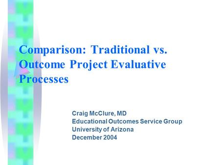 Comparison: Traditional vs. Outcome Project Evaluative Processes Craig McClure, MD Educational Outcomes Service Group University of Arizona December 2004.
