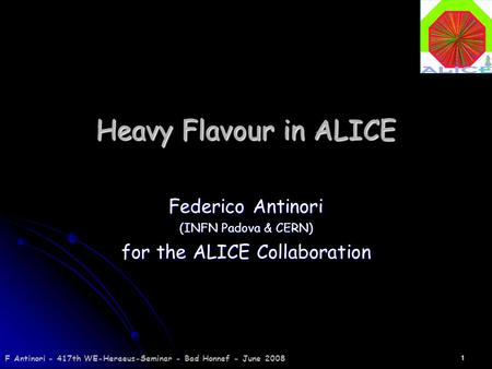 F Antinori - 417th WE-Heraeus-Seminar - Bad Honnef - June 2008 1 Heavy Flavour in ALICE Federico Antinori (INFN Padova & CERN) for the ALICE Collaboration.