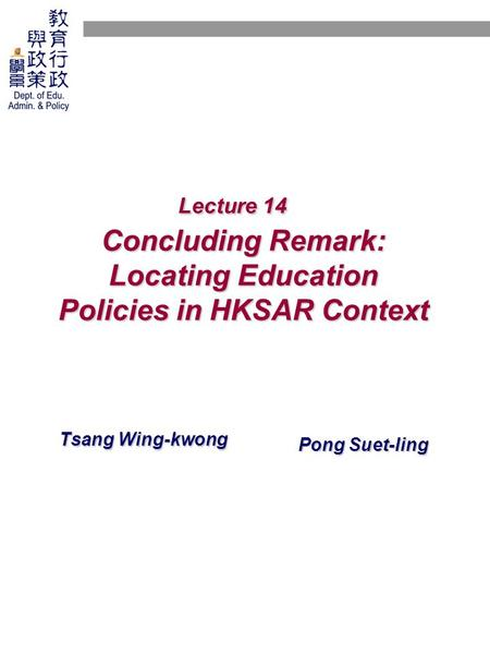 Lecture 14 Concluding Remark: Locating Education Policies in HKSAR Context Tsang Wing-kwong Pong Suet-ling.