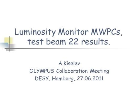 Luminosity Monitor MWPCs, test beam 22 results. A.Kiselev OLYMPUS Collaboration Meeting DESY, Hamburg, 27.06.2011.