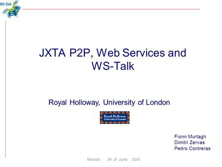 Fionn Murtagh Dimitri Zervas Pedro Contreras Royal Holloway, University of London Munich, 24 of June 2005 JXTA P2P, Web Services and WS-Talk.
