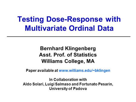 Testing Dose-Response with Multivariate Ordinal Data Bernhard Klingenberg Asst. Prof. of Statistics Williams College, MA Paper available at www.williams.edu/~bklingen.