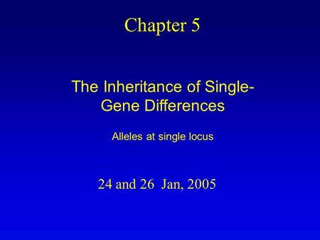 24 and 26 Jan, 2005 Chapter 5 The Inheritance of Single- Gene Differences Alleles at single locus.