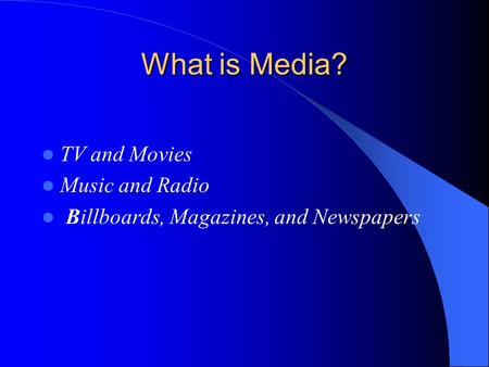 What is Media? TV and Movies Music and Radio Billboards, Magazines, and Newspapers.
