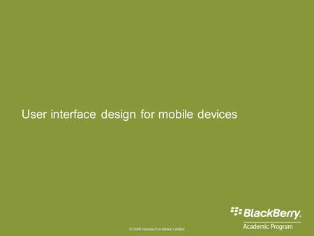 © 2009 Research In Motion Limited User interface design for mobile devices.