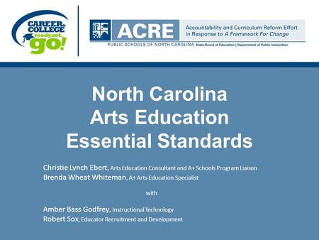 North Carolina Arts Education Essential Standards Christie Lynch Ebert, Arts Education Consultant and A+ Schools Program Liaison Brenda Wheat Whiteman,