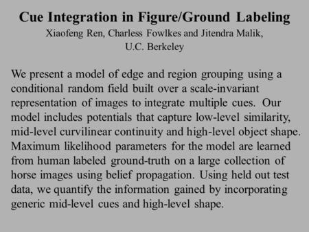 Cue Integration in Figure/Ground Labeling Xiaofeng Ren, Charless Fowlkes and Jitendra Malik, U.C. Berkeley We present a model of edge and region grouping.