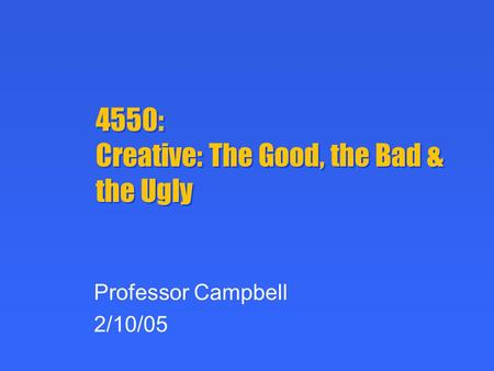 4550: Creative: The Good, the Bad & the Ugly Professor Campbell 2/10/05.