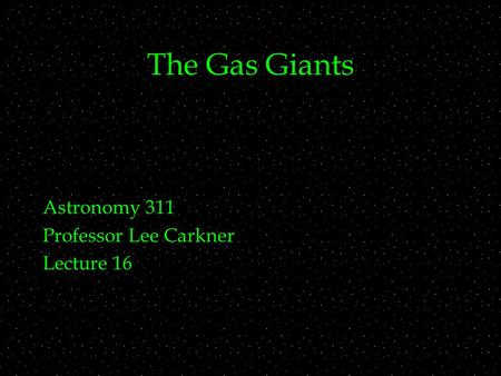 The Gas Giants Astronomy 311 Professor Lee Carkner Lecture 16.