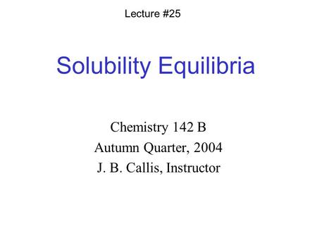Solubility Equilibria Chemistry 142 B Autumn Quarter, 2004 J. B. Callis, Instructor Lecture #25.