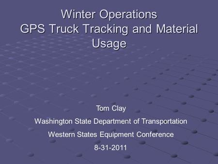 Winter Operations GPS Truck Tracking and Material Usage Tom Clay Washington State Department of Transportation Western States Equipment Conference 8-31-2011.