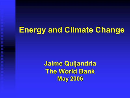 Energy and Climate Change Jaime Quijandria The World Bank May 2006.