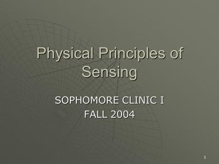 1 Physical Principles of Sensing SOPHOMORE CLINIC I FALL 2004.