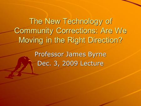The New Technology of Community Corrections: Are We Moving in the Right Direction? Professor James Byrne Dec. 3, 2009 Lecture.