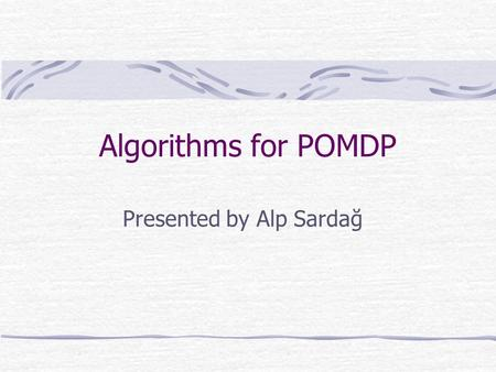 Presented by Alp Sardağ Algorithms for POMDP. Monahan Enumeration Phase Generate all vectors: Number of gen. Vectors = |A|M |  | where M vectors of previous.