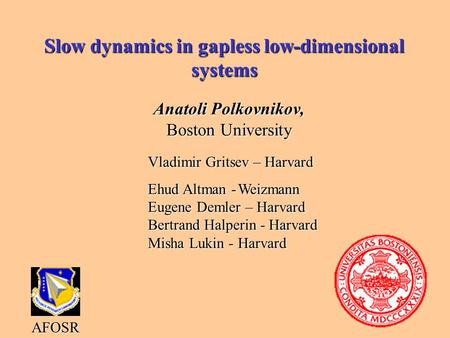 Slow dynamics in gapless low-dimensional systems Anatoli Polkovnikov, Boston University AFOSR Vladimir Gritsev – Harvard Ehud Altman -Weizmann Eugene Demler.