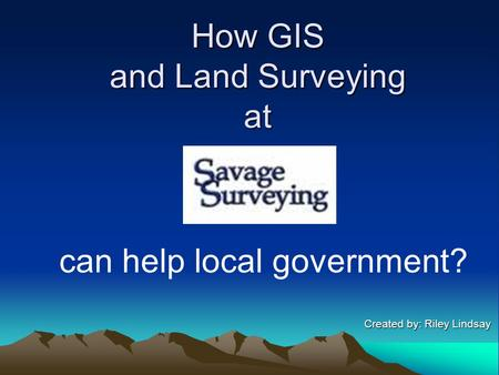 How GIS and Land Surveying at Created by: Riley Lindsay Created by: Riley Lindsay can help local government?