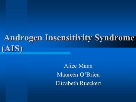 Androgen Insensitivity Syndrome (AIS) Androgen Insensitivity Syndrome (AIS) Alice Mann Maureen O'Brien Elizabeth Rueckert.