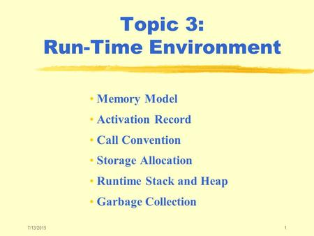 7/13/20151 Topic 3: Run-Time Environment Memory Model Activation Record Call Convention Storage Allocation Runtime Stack and Heap Garbage Collection.