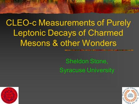 1 CLEO-c Measurements of Purely Leptonic Decays of Charmed Mesons & other Wonders Sheldon Stone, Syracuse University.