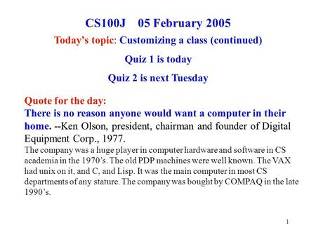 1 CS100J 05 February 2005 Today's topic: Customizing a class (continued) Quiz 1 is today Quiz 2 is next Tuesday Quote for the day: There is no reason anyone.