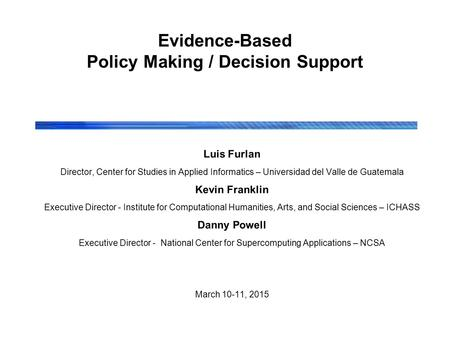 Evidence-Based Policy Making / Decision Support Luis Furlan Director, Center for Studies in Applied Informatics – Universidad del Valle de Guatemala Kevin.