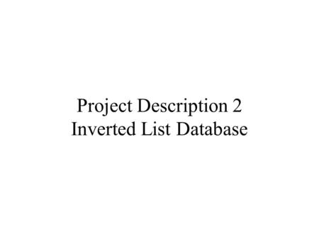 Project Description 2 Inverted List Database. Create an Inverted File Tokenize a text document, and attach to each token a list of locations that this.