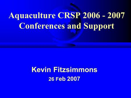 Aquaculture CRSP 2006 - 2007 Conferences and Support Kevin Fitzsimmons 26 F eb 2007.