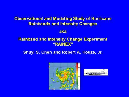 "Observational and Modeling Study of Hurricane Rainbands and Intensity Changes aka Rainband and Intensity Change Experiment ""RAINEX"" Shuyi S. Chen and Robert."