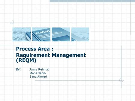 Process Area : Requirement Management (REQM) By: Amna Rehmat Maria Habib Sana Ahmed.