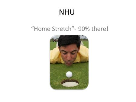 "NHU ""Home Stretch""- 90% there!. NHU Building quality, sustainable, Liberal Arts and Education Programs – our last 10%!"