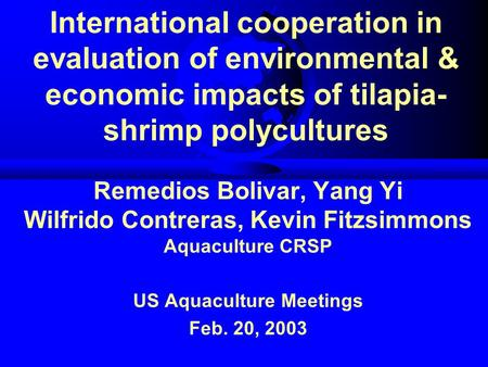 International cooperation in evaluation of environmental & economic impacts of tilapia- shrimp polycultures Remedios Bolivar, Yang Yi Wilfrido Contreras,