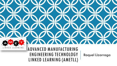 ADVANCED MANUFACTURING ENGINEERING TECHNOLOGY LINKED LEARNING (AMETLL) Raquel Lizarraga.
