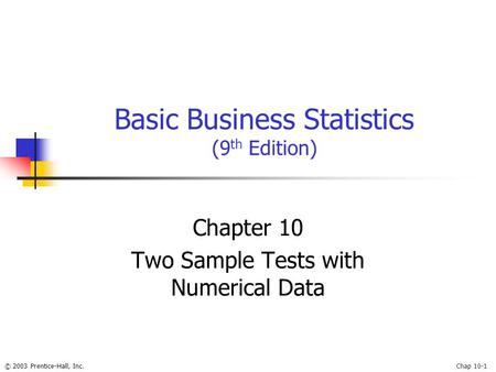 © 2003 Prentice-Hall, Inc.Chap 10-1 Basic Business Statistics (9 th Edition) Chapter 10 Two Sample Tests with Numerical Data.