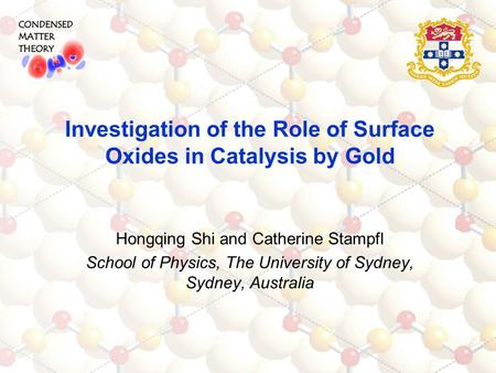 Hongqing Shi and Catherine Stampfl School of Physics, The University of Sydney, Sydney, Australia Investigation of the Role of Surface Oxides in Catalysis.