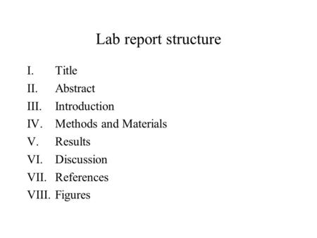 Lab report structure I.Title II.Abstract III.Introduction IV.Methods and Materials V.Results VI.Discussion VII.References VIII.Figures.