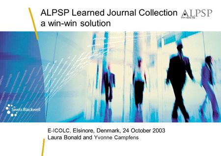 ALPSP Learned Journal Collection a win-win solution E-ICOLC, Elsinore, Denmark, 24 October 2003 Laura Bonald and Yvonne Campfens.