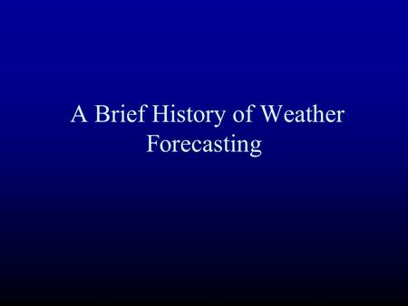 A Brief History of Weather Forecasting. The Beginning: Weather Sayings Red Sky at night, sailor's delight. Red sky in the morning, sailor take warning.