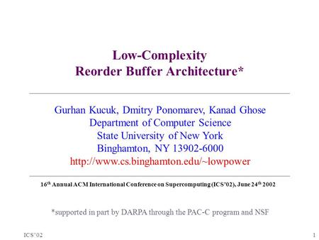 ICS'02 1 Low-Complexity Reorder Buffer Architecture* *supported in part by DARPA through the PAC-C program and NSF Gurhan Kucuk, Dmitry Ponomarev, Kanad.